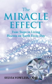 The MIRACLE EFFECT - Four Steps to Living Heaven on Earth Every Day ebook by Sylvia Vowless QSM
