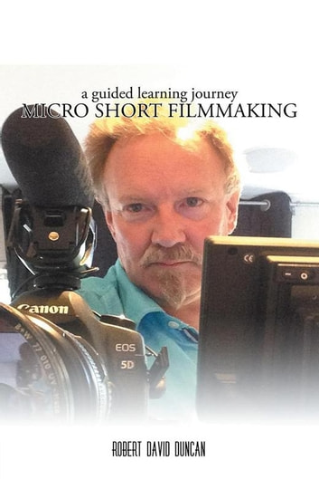 Micro Short Filmmaking - A Guided Learning Journey eBook by Robert David Duncan