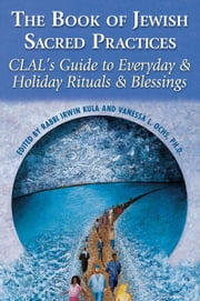 The Book of Jewish Sacred Practices: CLAL's Guide to Everyday & Holiday Rituals & Blessings ebook by Rabbi Irwin Kula; Vanessa L. Ochs