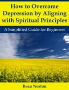How to Overcome Depression by Aligning with Spiritual Principles: A Simplified Guide for Beginners ebook by Beau Norton
