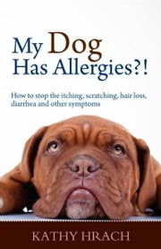 My Dog Has Allergies?! How to Stop the Itching, Scratching, Hair Loss, Diarrhea and Other Symptoms ebook by Kathy Hrach