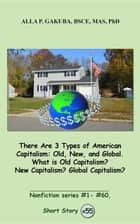 There Are 3 Types of American Capitalism. Old, New, and Global. What is Old Capitalism? New Capitalism? Global Capitalism? - SHORT STORY #55. Nonfiction series #1- # 60. ebook by Alla  P. Gakuba