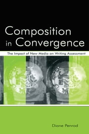 Composition in Convergence - The Impact of New Media on Writing Assessment ebook by Diane Penrod