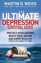 The Ultimate Depression Survival Guide - Protect Your Savings, Boost Your Income, and Grow Wealthy Even in the Worst of Times ebook by Martin D. Weiss