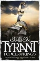 Tyrant: Force of Kings ebook by Christian Cameron