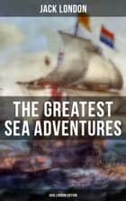 The Greatest Sea Adventures - Jack London Edition - The Cruise of the Dazzler, The Sea-Wolf, Adventure, A Son of the Sun, The Mutiny of the Elsinore… ebook by Jack London, Berthe Morisot, George Varian