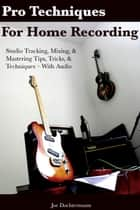 Pro Techniques For Home Recording: Studio Tracking, Mixing, & Mastering Tips, Tricks, & Techniques With Audio ebook by Joe Dochtermann