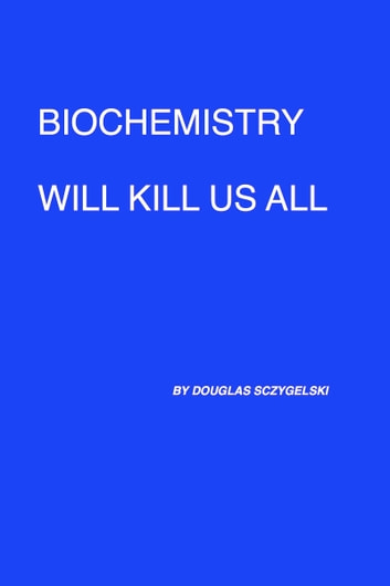 Biochemistry Will Kill Us All ebook by Douglas Sczygelski