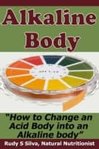 Alkaline Body: How to Change an Acid Body to an Alkaline body ebook by Rudy Silva