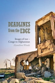 Deadlines from the Edge: Images of War from Congo to Afghanistan ebook by Wende, Hamilton