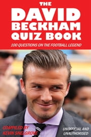 The David Beckham Quiz Book - 100 Questions on the Football Legend ebook by Kevin Snelgrove