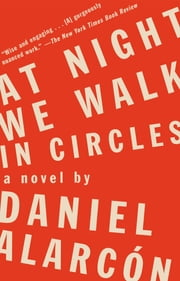 At Night We Walk in Circles - A Novel ebook by Daniel Alarcón