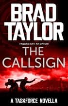 The Callsign - A gripping military thriller from ex-Special Forces Commander Brad Taylor ebook by Brad Taylor