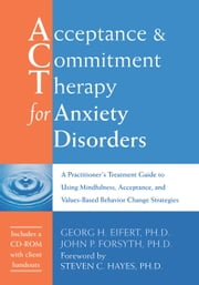 Acceptance and Commitment Therapy for Anxiety Disorders - A Practitioner's Treatment Guide to Using Mindfulness, Acceptance, and Values-Based Behavior Change Strategies ebook by Georg H. Eifert, PhD,John P. Forsyth, PhD