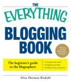 The Everything Blogging Book - Publish Your Ideas, Get Feedback, And Create Your Own Worldwide Network ebook by Aliza Risdahl