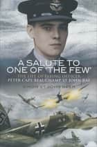 A Salute to One of 'The Few' - The Life of Flying Officer Peter Cape Beauchamp St John RAF ebook by Simon St. John Beer