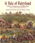 A Tale of Fairyland (the Princess Nobody) ebook by Richard Doyle,Andrew Lang