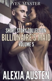 Billionaire's Maid - Short Story Collection (Volume 5) - Billionaire's Maid, #20 ebook by Alexia Austen