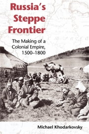 Russia's Steppe Frontier - The Making of a Colonial Empire, 1500-1800 ebook by Michael Khodarkovsky