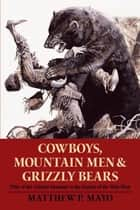 Cowboys, Mountain Men, and Grizzly Bears - Fifty of the Grittiest Moments in the History of the Wild West ebook by Matthew P. Mayo