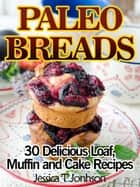 Paleo Breads: 30 Delicious Loaf, Muffin and Cake Recipes ebook by Jessica T Johnson