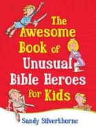 The Awesome Book of Unusual Bible Heroes for Kids ebook by Sandy Silverthorne