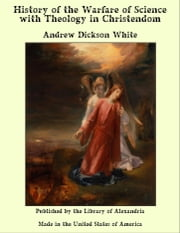 History of the Warfare of Science with Theology in Christendom ebook by Andrew Dickson White