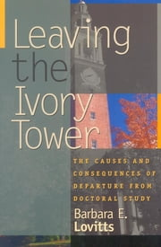 Leaving the Ivory Tower - The Causes and Consequences of Departure from Doctoral Study ebook by Barbara E. Lovitts
