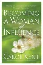 Becoming a Woman of Influence ebook by Carol Kent