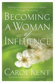 Becoming a Woman of Influence - Making a Lasting Impact on Others ebook by Carol Kent