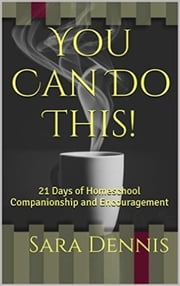 You Can Do This! 21 Days of Homeschool Companionship and Encouragement ebook by Sara Dennis
