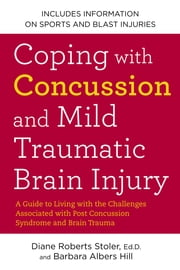 Coping with Concussion and Mild Traumatic Brain Injury - A Guide to Living with the Challenges Associated with Post Concussion Syndrome a nd Brain Trauma ebook by Barbara Albers Hill,Diane Roberts Stoler, Ed.D.
