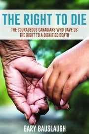 The Right to Die - The courageous Canadians who gave us the right to a dignified death ebook by Gary Bauslaugh