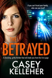 The Betrayed - A shocking, gritty thriller that will hook you from the first page eBook by Casey Kelleher