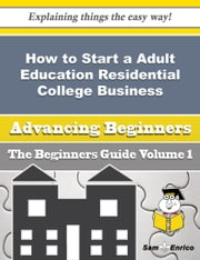 How to Start a Adult Education Residential College Business (Beginners Guide) - How to Start a Adult Education Residential College Business (Beginners Guide) ebook by Alonso Doan