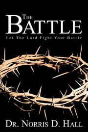 The Battle - Let The Lord Fight Your Battle ebook by Dr. Norris D. Hall