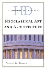 Historical Dictionary of Neoclassical Art and Architecture ebook by Allison Lee Palmer