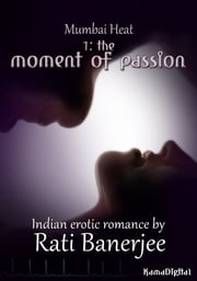 Mumbai Heat 1: The Moment of Passion ebook by Rati Banerjee
