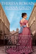 Mrs. Brodie's Academy for Exceptional Young Ladies ebook by Shana Galen, Theresa Romain