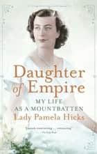 Daughter of Empire - My Life as a Mountbatten ebook by Pamela Hicks