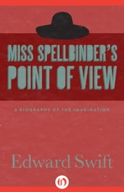 Miss Spellbinder's Point of View - A Biography of the Imagination ebook by Edward Swift