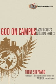 God on Campus - Sacred Causes & Global Effects ebook by Trent Sheppard,Pete Greig
