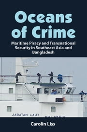 Oceans of Crime: Maritime Piracy and Transnational Security in Southeast Asia and Bangladesh ebook by Carolin Liss