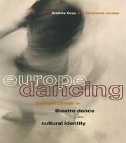 Europe Dancing - Perspectives on Theatre, Dance, and Cultural Identity ebook by Andree Grau, Stephanie Jordan