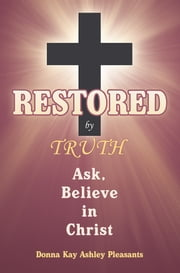 Restored by Truth - Ask, Believe in Christ ebook by Donna Kay Ashley Pleasants