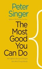 The Most Good You Can Do - How Effective Altruism Is Changing Ideas About Living Ethically ebook by Peter Singer