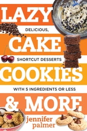 Lazy Cake Cookies & More: Delicious, Shortcut Desserts with 5 Ingredients or Less ebook by Jennifer Palmer