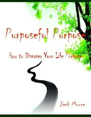 Purposeful Purpose - How to Discover Your Life Purpose ebook by Jack Moore