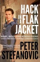 Hack in a Flak Jacket - Wars, riots and revolutions - dispatches from a foreign correspondent ebook by Peter Stefanovic