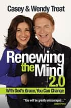 Renewing the Mind 2.0 - With God's Grace, You Can Change! ebook by Casey Treat, Wendy Treat